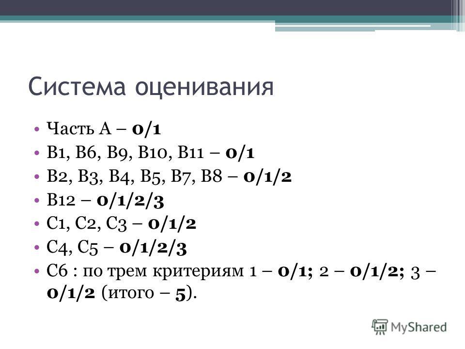 Система оценивания Часть А – 0/1 В1, В6, В9, В10, В11 – 0/1 В2, В3, В4, В5, В7, В8 – 0/1/2 В12 – 0/1/2/3 С1, С2, С3 – 0/1/2 С4, С5 – 0/1/2/3 С6 : по трем критериям 1 – 0/1; 2 – 0/1/2; 3 – 0/1/2 (итого – 5).