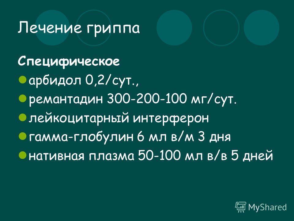 Лечение гриппа Специфическое арбидол 0,2/сут., ремантадин 300-200-100 мг/сут. лейкоцитарный интерферон гамма-глобулин 6 мл в/м 3 дня нативная плазма 50-100 мл в/в 5 дней