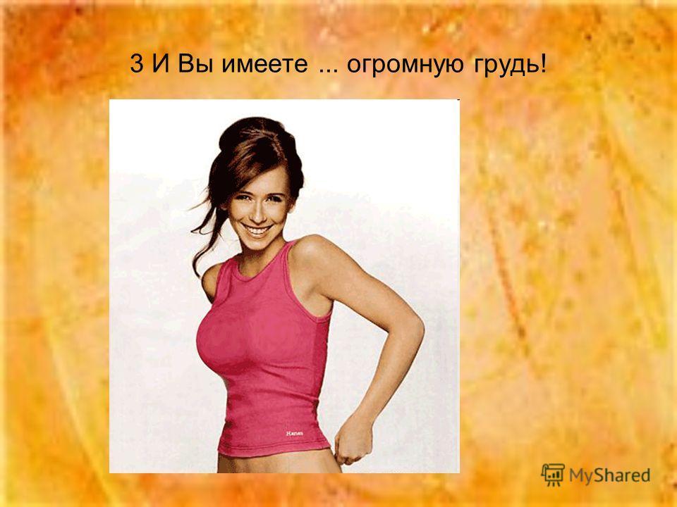 3 И Вы имеете... огромную грудь!