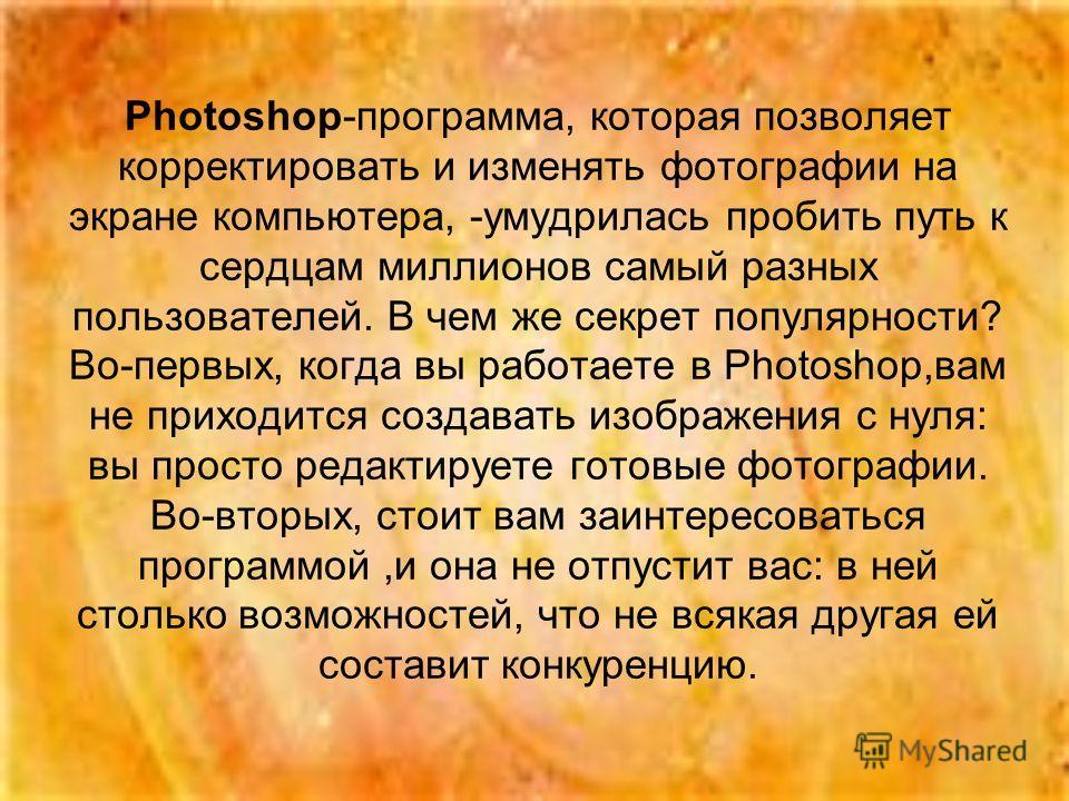 Photoshop-программа, которая позволяет корректировать и изменять фотографии на экране компьютера, -умудрилась пробить путь к сердцам миллионов самый разных пользователей. В чем же секрет популярности? Во-первых, когда вы работаете в Photoshop,вам не