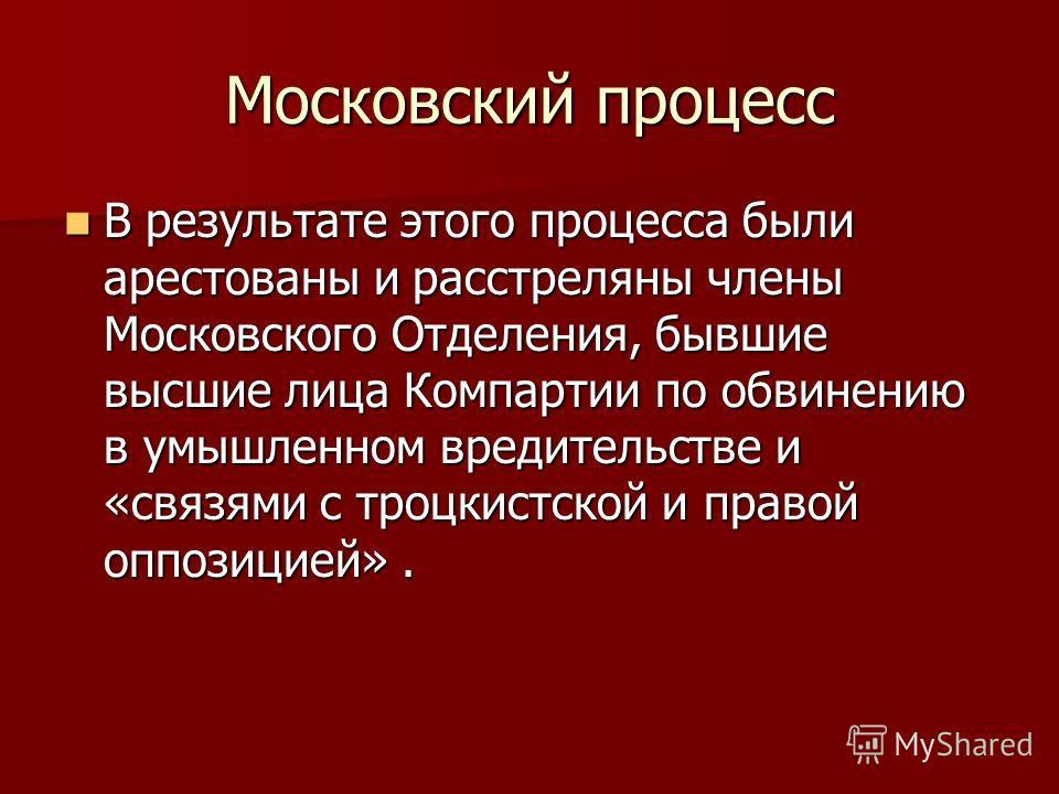 Московский процесс В результате этого процесса были арестованы и расстреляны члены Московского Отделения, бывшие высшие лица Компартии по обвинению в умышленном вредительстве и «связями с троцкистской и правой оппозицией». В результате этого процесса