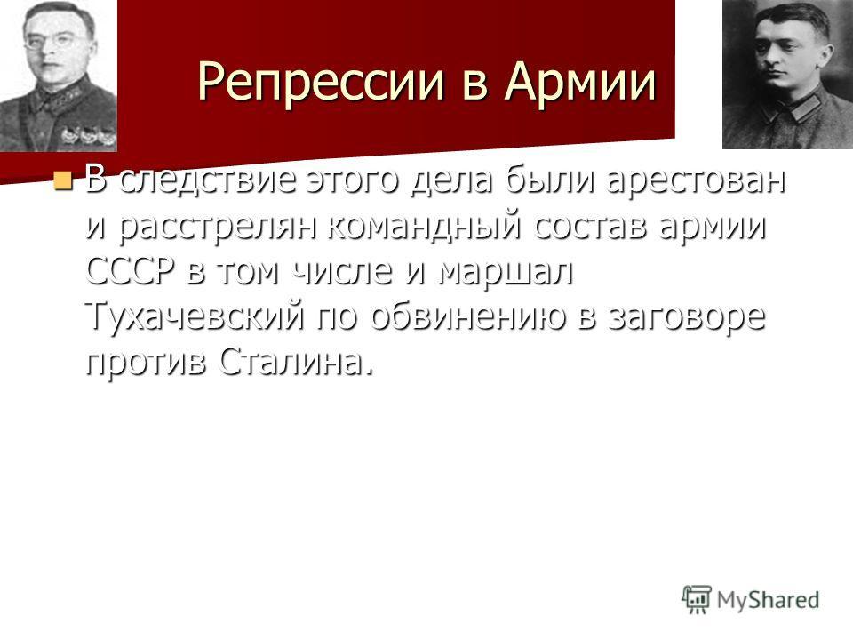 Репрессии в Армии В следствие этого дела были арестован и расстрелян командный состав армии СССР в том числе и маршал Тухачевский по обвинению в заговоре против Сталина.