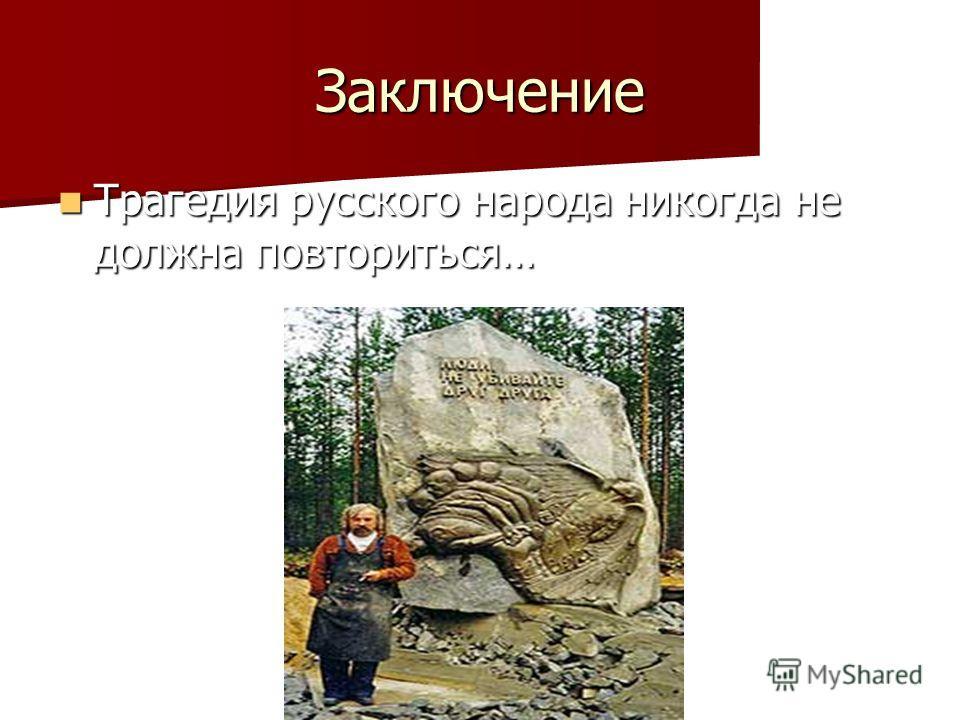 Заключение Трагедия русского народа никогда не должна повториться… Трагедия русского народа никогда не должна повториться…