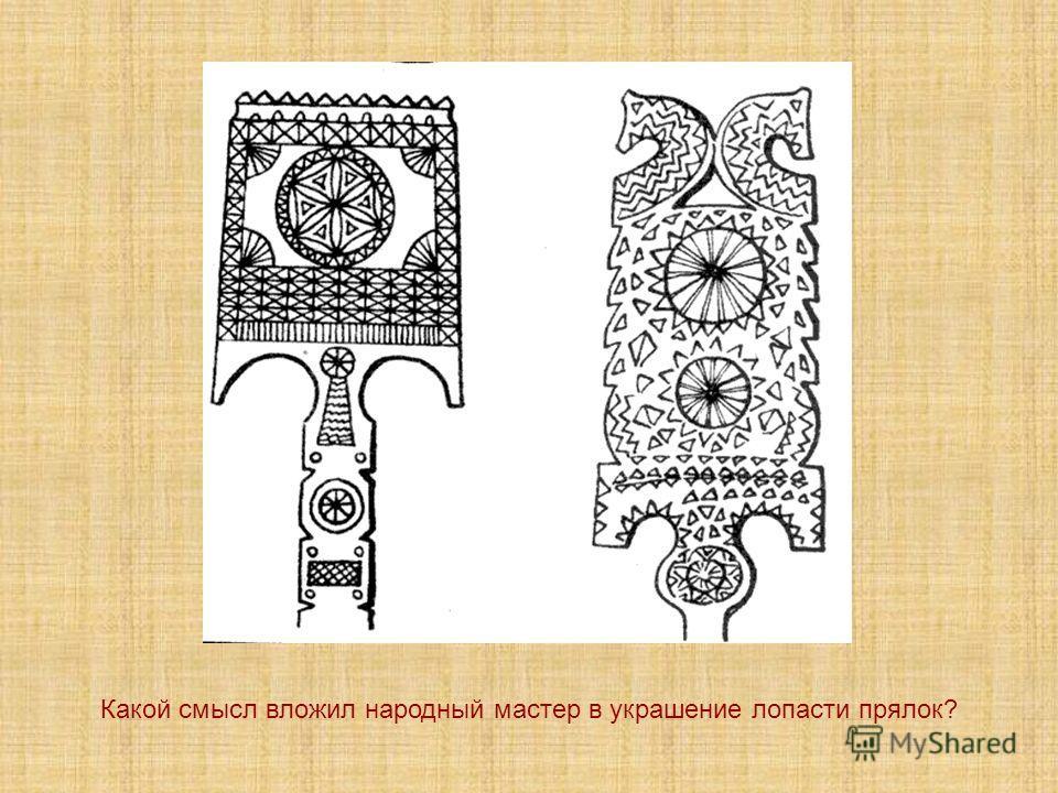 Какой смысл вложил народный мастер в украшение лопасти прялок?