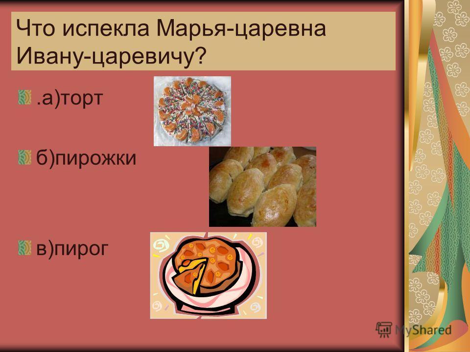 Что испекла Марья-царевна Ивану-царевичу?.а)торт б)пирожки в)пирог