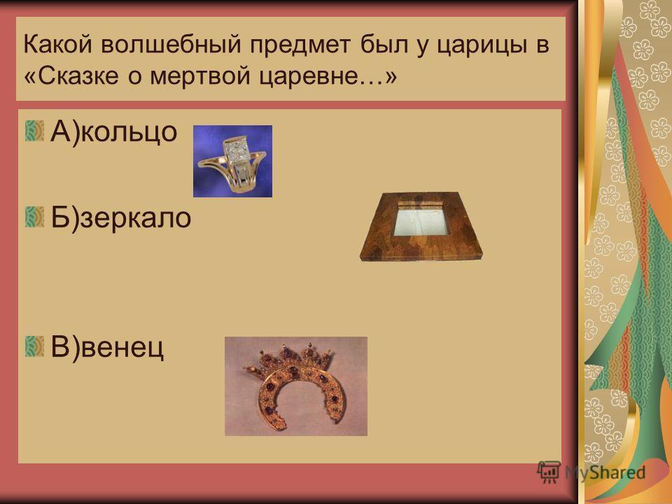 Какой волшебный предмет был у царицы в «Сказке о мертвой царевне…» А)кольцо Б)зеркало В)венец