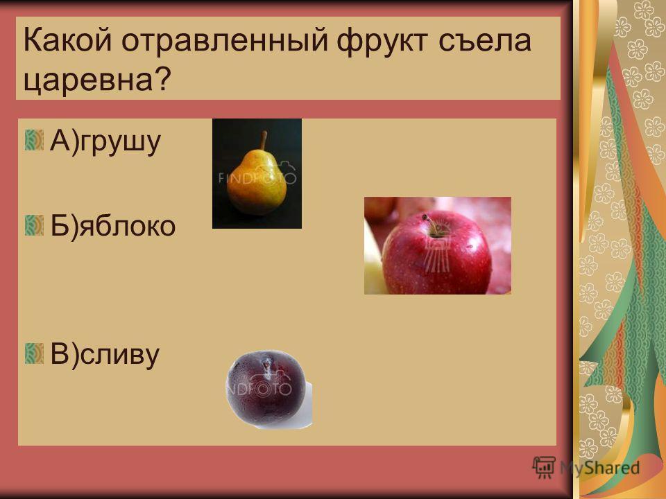 Какой отравленный фрукт съела царевна? А)грушу Б)яблоко В)сливу