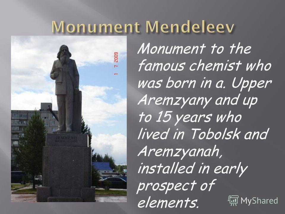 Monument to the famous chemist who was born in a. Upper Aremzyany and up to 15 years who lived in Tobolsk and Aremzyanah, installed in early prospect of elements.