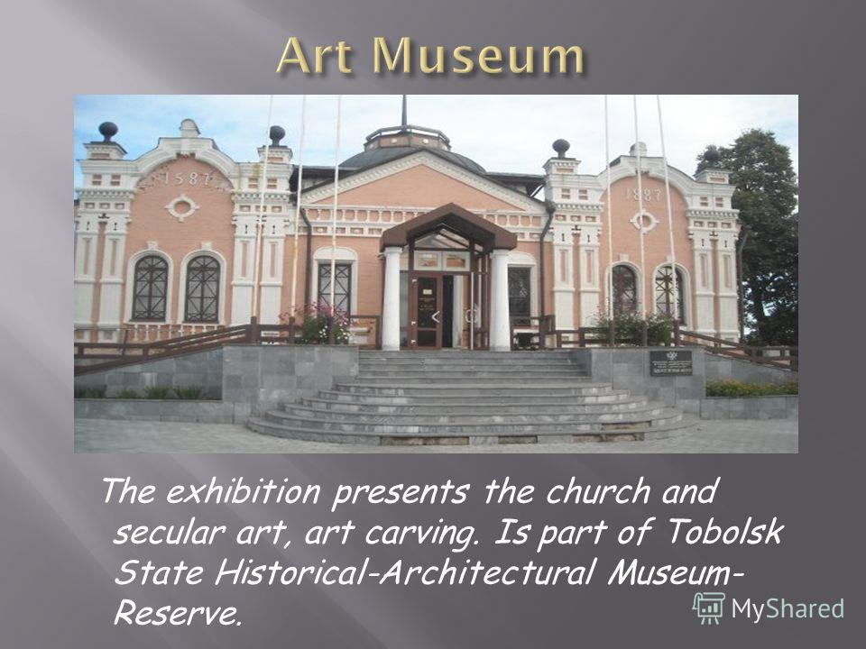 The exhibition presents the church and secular art, art carving. Is part of Tobolsk State Historical-Architectural Museum- Reserve.