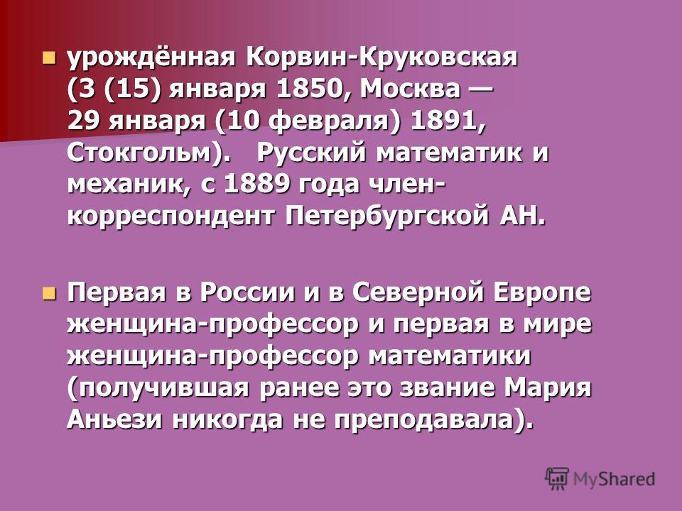 урождённая Корвин-Круковская (3 (15) января 1850, Москва 29 января (10 февраля) 1891, Стокгольм). Русский математик и механик, с 1889 года член- корреспондент Петербургской АН. урождённая Корвин-Круковская (3 (15) января 1850, Москва 29 января (10 фе
