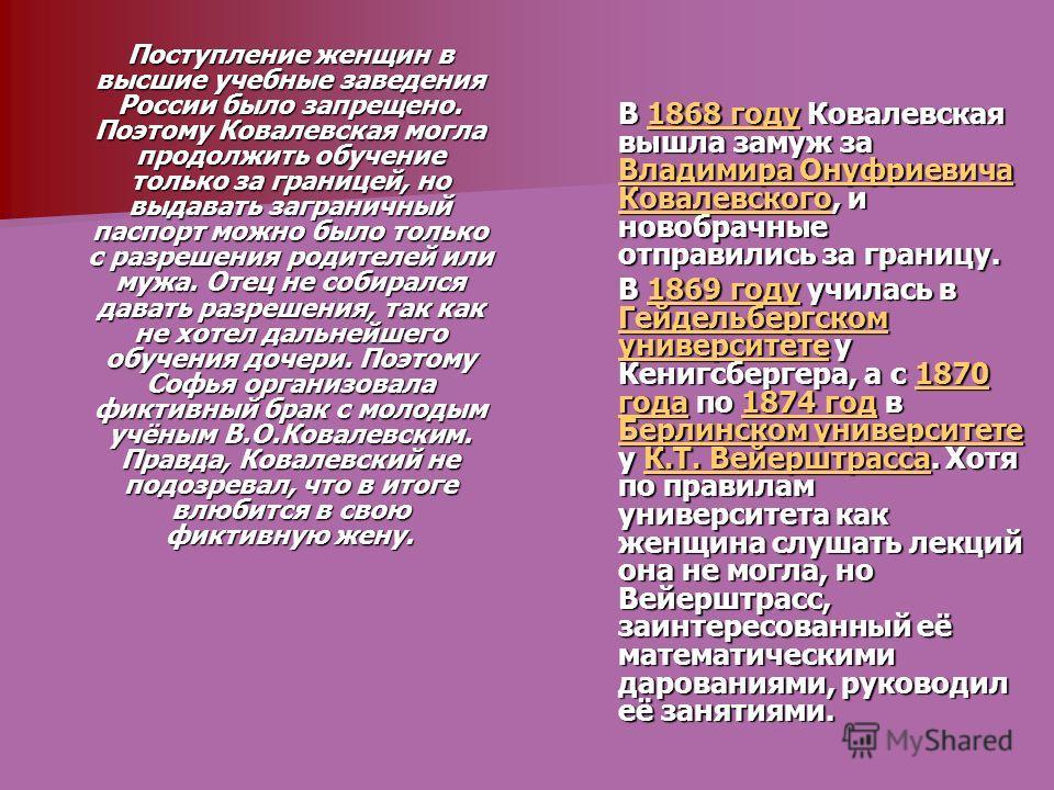 Поступление женщин в высшие учебные заведения России было запрещено. Поэтому Ковалевская могла продолжить обучение только за границей, но выдавать заграничный паспорт можно было только с разрешения родителей или мужа. Отец не собирался давать разреше