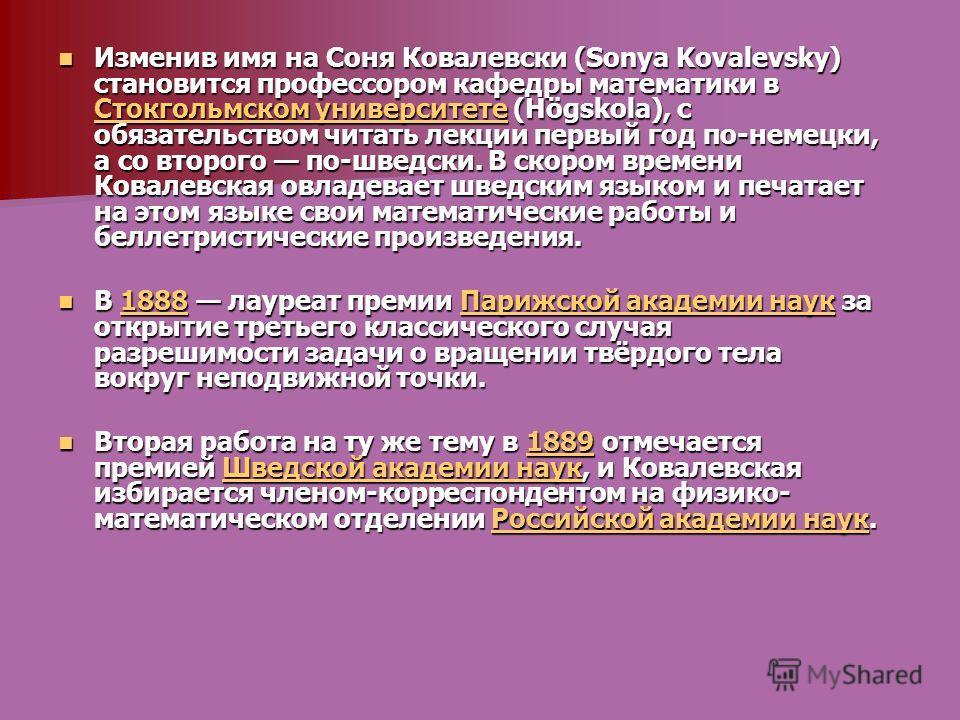 Изменив имя на Соня Ковалевски (Sonya Kovalevsky) становится профессором кафедры математики в Стокгольмском университете (Högskola), с обязательством читать лекции первый год по-немецки, а со второго по-шведски. В скором времени Ковалевская овладевае