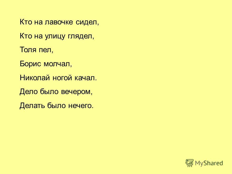 Кто на лавочке сидел, Кто на улицу глядел, Толя пел, Борис молчал, Николай ногой качал. Дело было вечером, Делать было нечего.