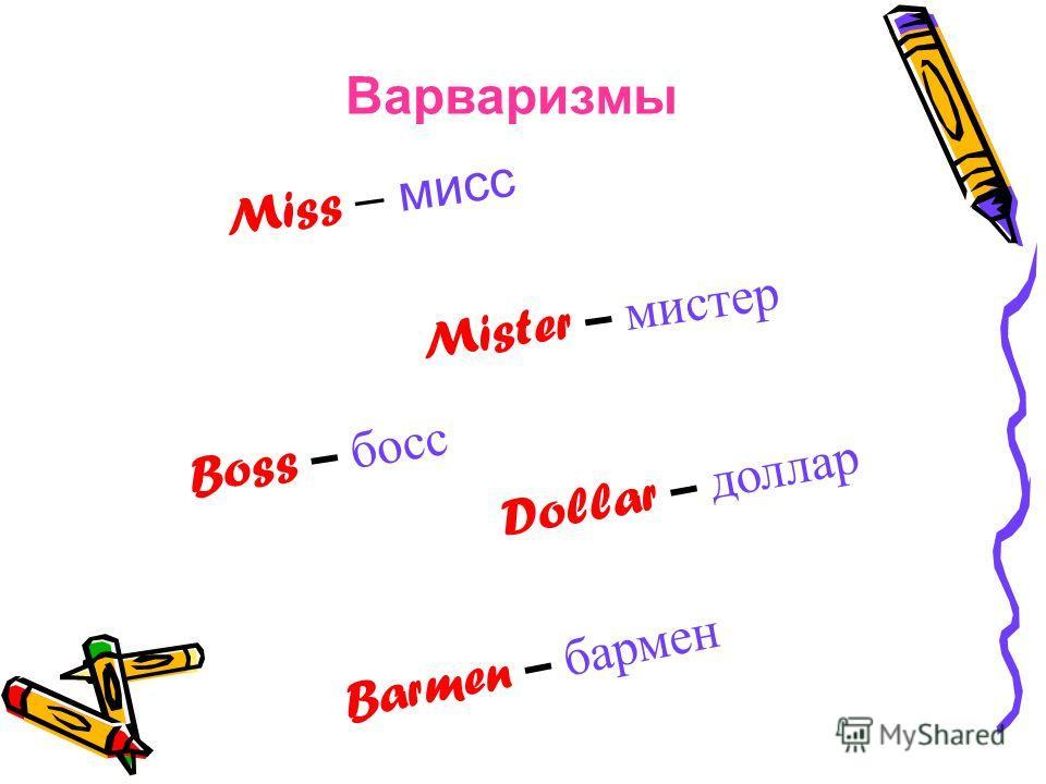 Варваризмы Miss – мисс Mister – мистер Boss – босс Dollar – доллар Barmen – бармен