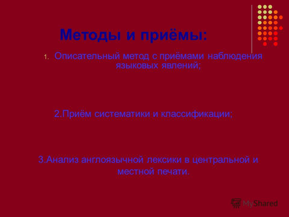 Методы и приёмы: 1. Описательный метод с приёмами наблюдения языковых явлений; 2.Приём систематики и классификации; 3.Анализ англоязычной лексики в центральной и местной печати.