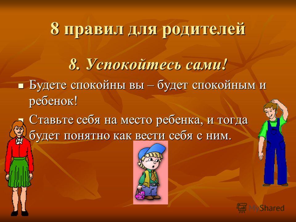 8 правил для родителей 8. Успокойтесь сами! Будете спокойны вы – будет спокойным и ребенок! Будете спокойны вы – будет спокойным и ребенок! Ставьте себя на место ребенка, и тогда будет понятно как вести себя с ним. Ставьте себя на место ребенка, и то
