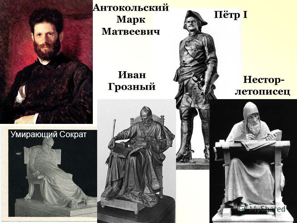 Нестор- летописец Пётр I Иван Грозный Умирающий Сократ Антокольский Марк Матвеевич