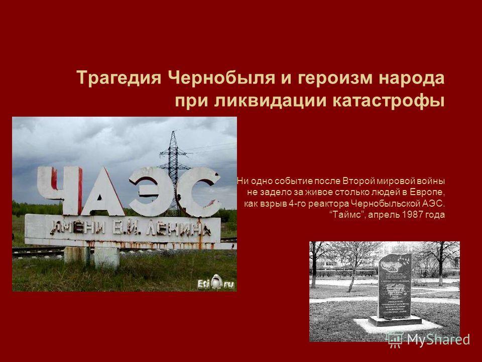 Трагедия Чернобыля и героизм народа при ликвидации катастрофы Ни одно событие после Второй мировой войны не задело за живое столько людей в Европе, как взрыв 4-го реактора Чернобыльской АЭС. Таймс, апрель 1987 года
