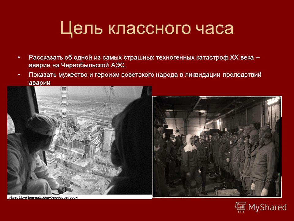 Цель классного часа Рассказать об одной из самых страшных техногенных катастроф XX века – аварии на Чернобыльской АЭС. Показать мужество и героизм советского народа в ликвидации последствий аварии