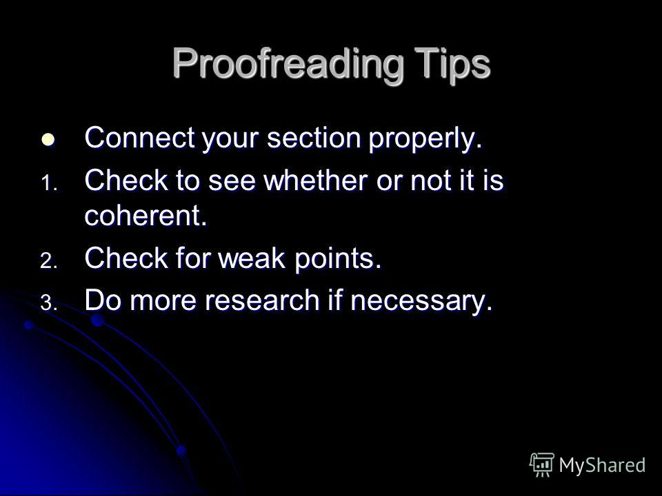 Proofreading Tips Connect your section properly. Connect your section properly. 1. Check to see whether or not it is coherent. 2. Check for weak points. 3. Do more research if necessary.