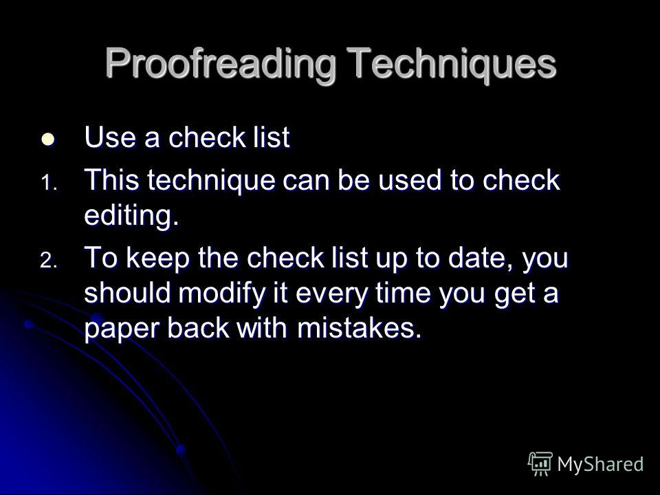 Proofreading Techniques Use a check list Use a check list 1. This technique can be used to check editing. 2. To keep the check list up to date, you should modify it every time you get a paper back with mistakes.