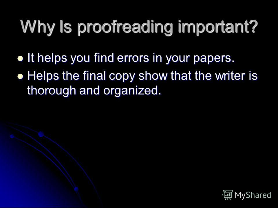 Why Is proofreading important? It helps you find errors in your papers. It helps you find errors in your papers. Helps the final copy show that the writer is thorough and organized. Helps the final copy show that the writer is thorough and organized.