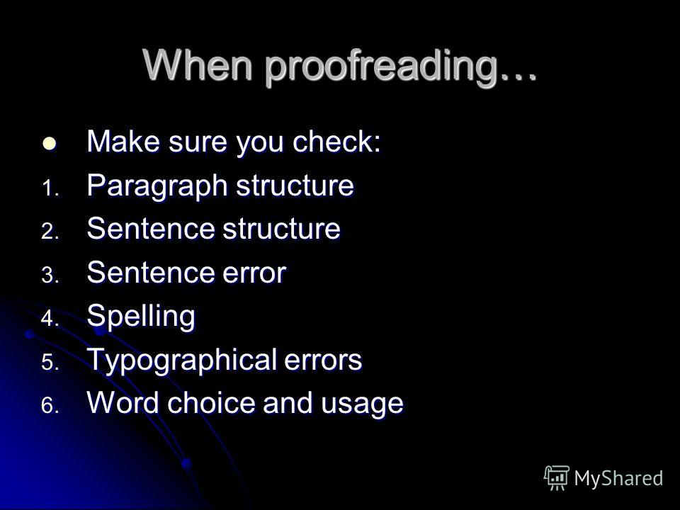 When proofreading… Make sure you check: Make sure you check: 1. Paragraph structure 2. Sentence structure 3. Sentence error 4. Spelling 5. Typographical errors 6. Word choice and usage