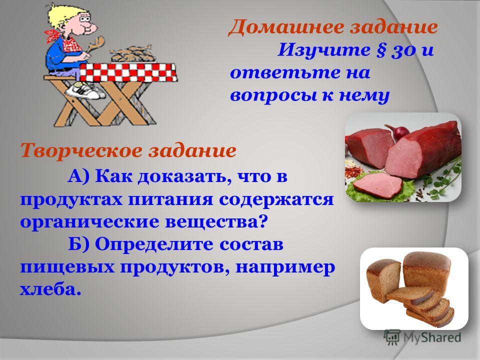 Домашнее задание Изучите § 30 и ответьте на вопросы к нему Творческое задание А) Как доказать, что в продуктах питания содержатся органические вещества? Б) Определите состав пищевых продуктов, например хлеба.