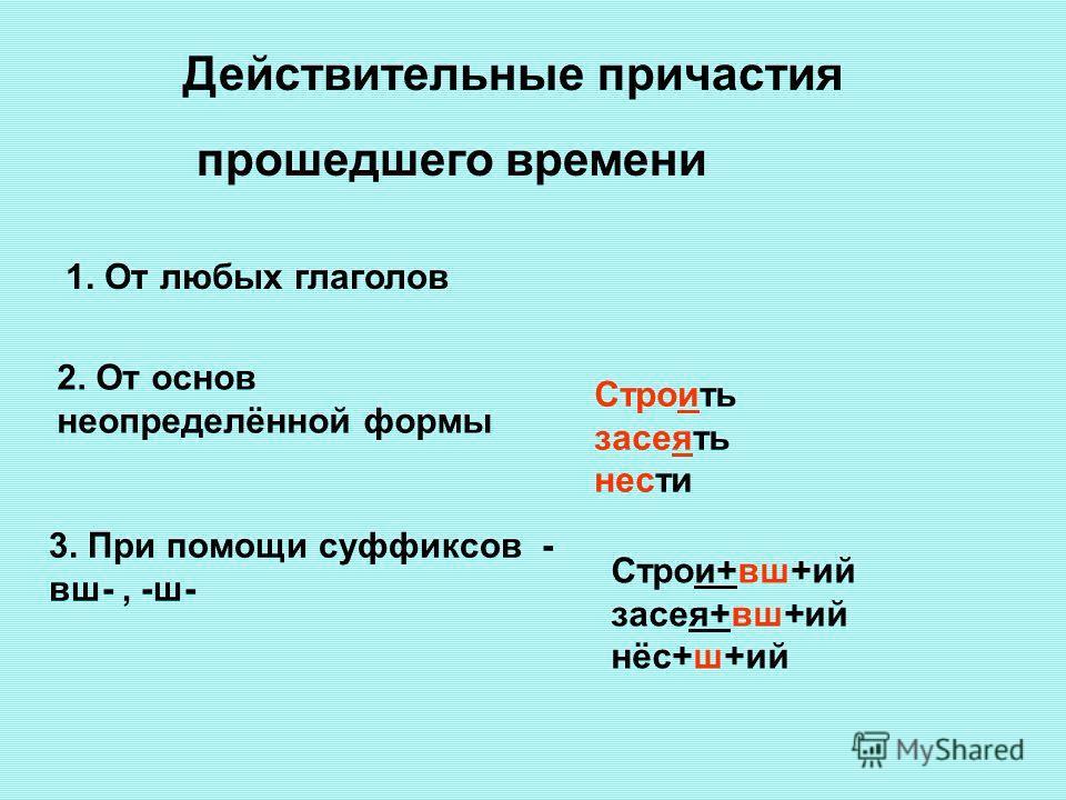 Действительные причастия прошедшего времени 1. От любых глаголов 2. От основ неопределённой формы Строить засеять нести 3. При помощи суффиксов - вш-, -ш- Строи+вш+ий засея+вш+ий нёс+ш+ий