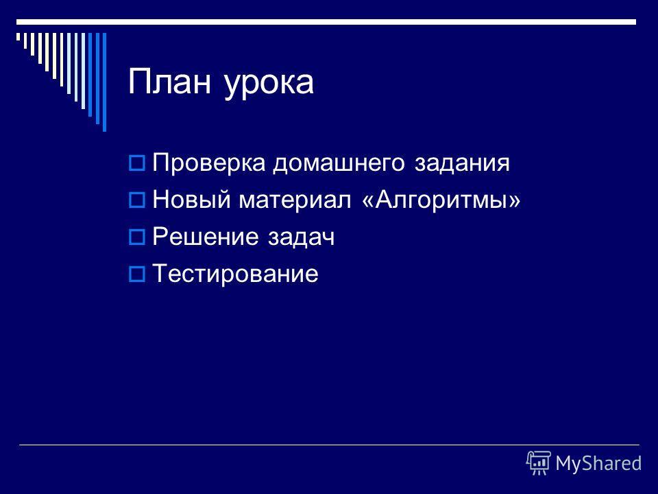 План урока Проверка домашнего задания Новый материал «Алгоритмы» Решение задач Тестирование
