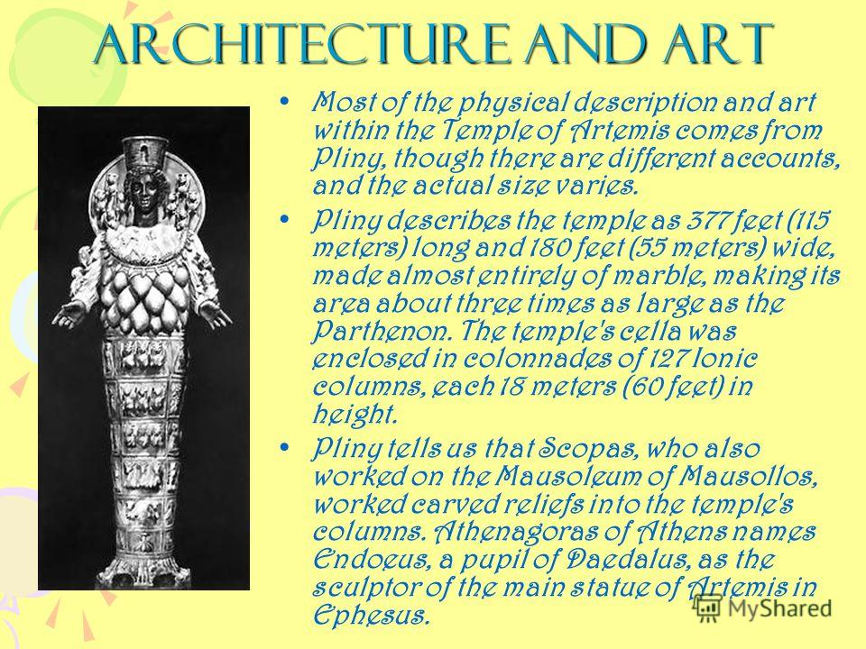 Architecture and art Most of the physical description and art within the Temple of Artemis comes from Pliny, though there are different accounts, and the actual size varies. Pliny describes the temple as 377 feet (115 meters) long and 180 feet (55 me