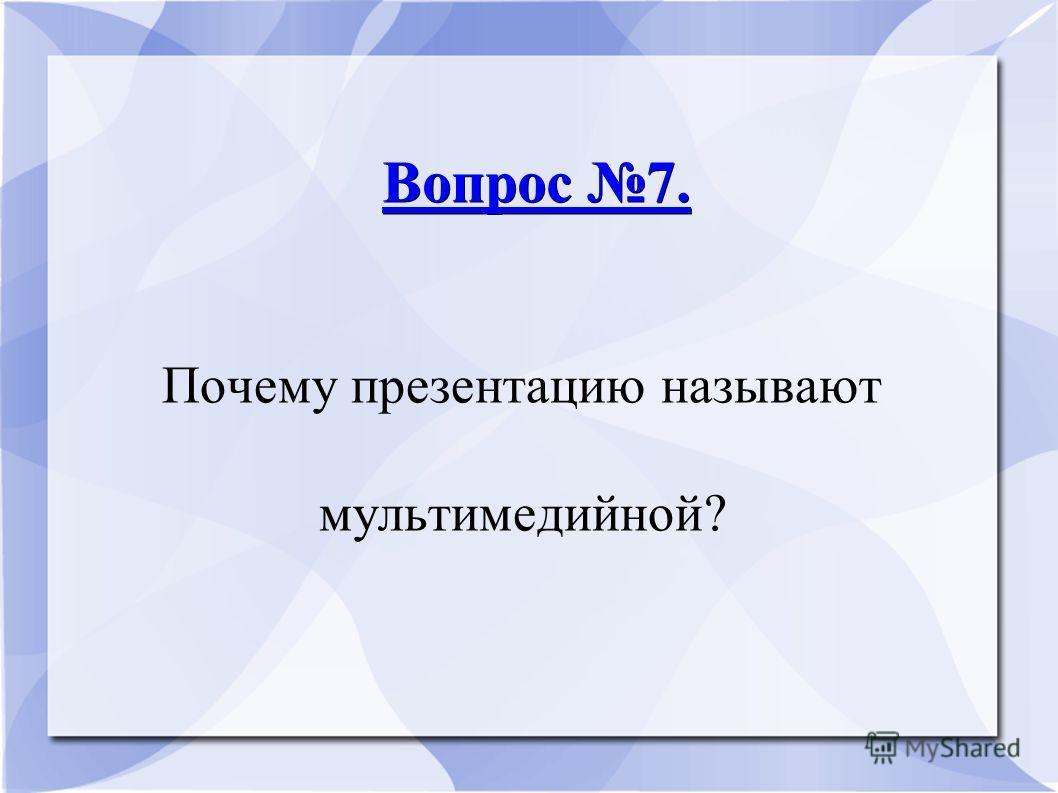 Вопрос 7. Вопрос 7. Почему презентацию называют мультимедийной?