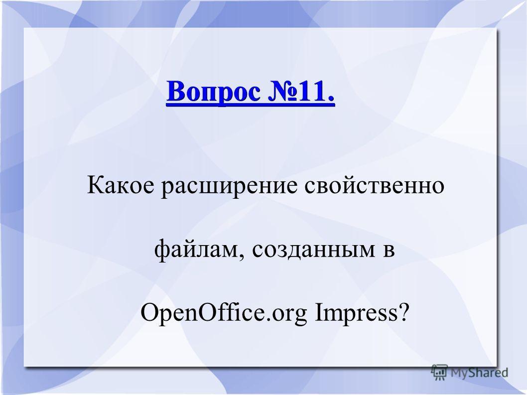 Вопрос 11. Вопрос 11. Какое расширение свойственно файлам, созданным в ОpenОffice.оrg Impress?