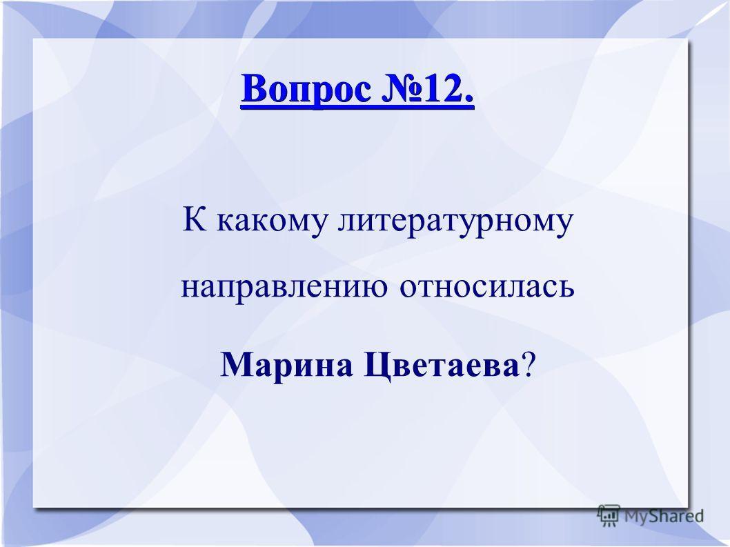 Вопрос 12. Вопрос 12. К какому литературному направлению относилась Марина Цветаева?