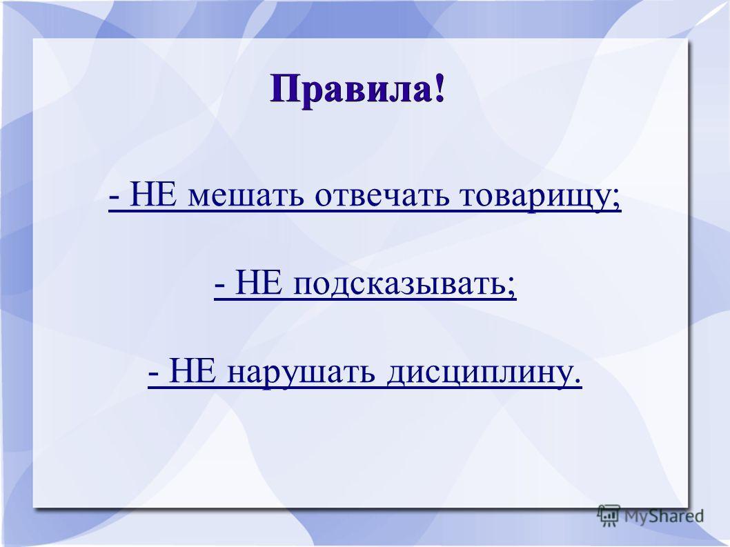 Правила! - НЕ мешать отвечать товарищу; - НЕ подсказывать; - НЕ нарушать дисциплину.