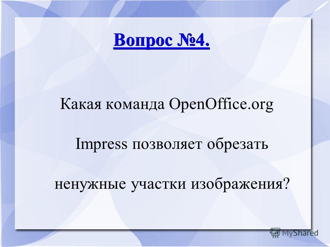 Вопрос 4. Вопрос 4. Какая команда ОpenОffice.оrg Impress позволяет обрезать ненужные участки изображения?