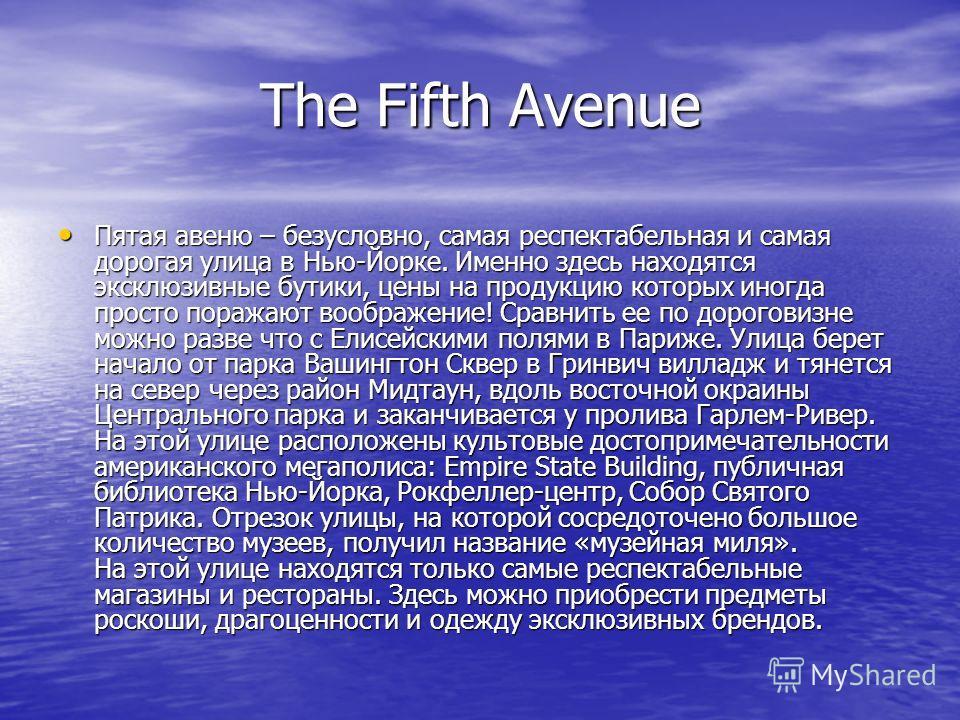 The Fifth Avenue Пятая авеню – безусловно, самая респектабельная и самая дорогая улица в Нью-Йорке. Именно здесь находятся эксклюзивные бутики, цены на продукцию которых иногда просто поражают воображение! Сравнить ее по дороговизне можно разве что с