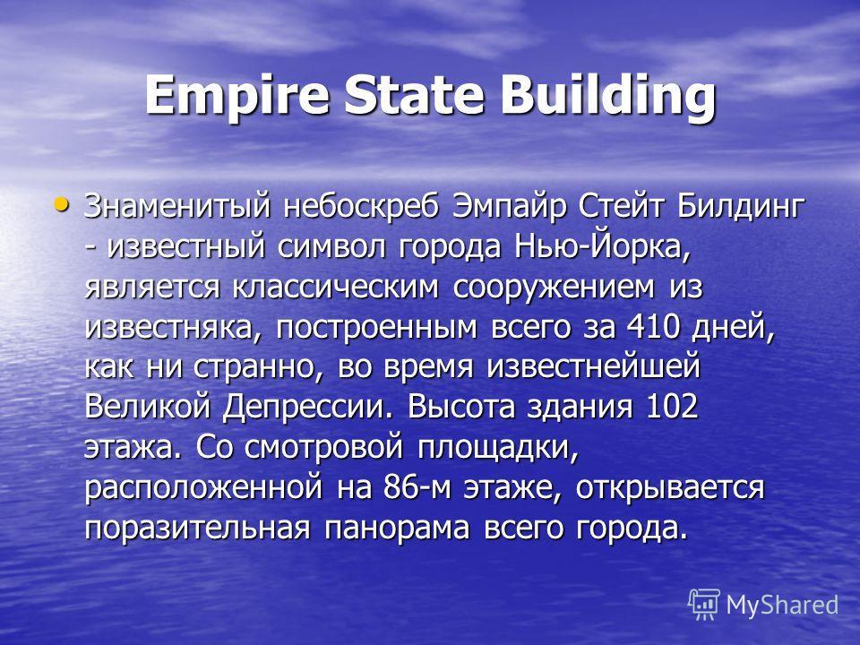 Empire State Building Знаменитый небоскреб Эмпайр Стейт Билдинг - известный символ города Нью-Йорка, является классическим сооружением из известняка, построенным всего за 410 дней, как ни странно, во время известнейшей Великой Депрессии. Высота здани