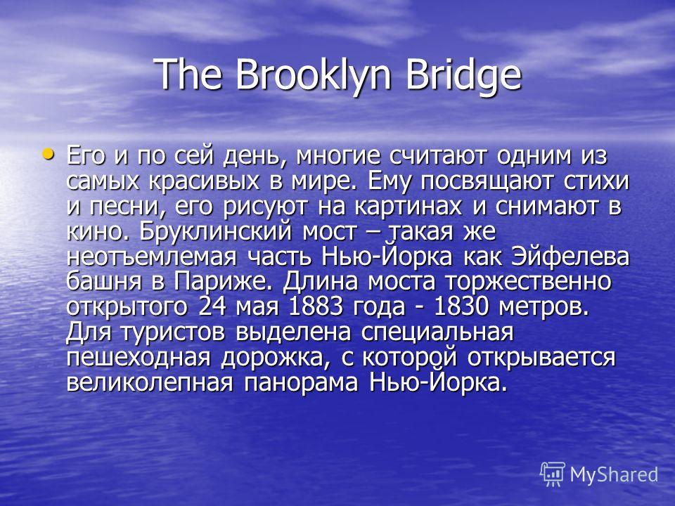The Brooklyn Bridge Его и по сей день, многие считают одним из самых красивых в мире. Ему посвящают стихи и песни, его рисуют на картинах и снимают в кино. Бруклинский мост – такая же неотъемлемая часть Нью-Йорка как Эйфелева башня в Париже. Длина мо
