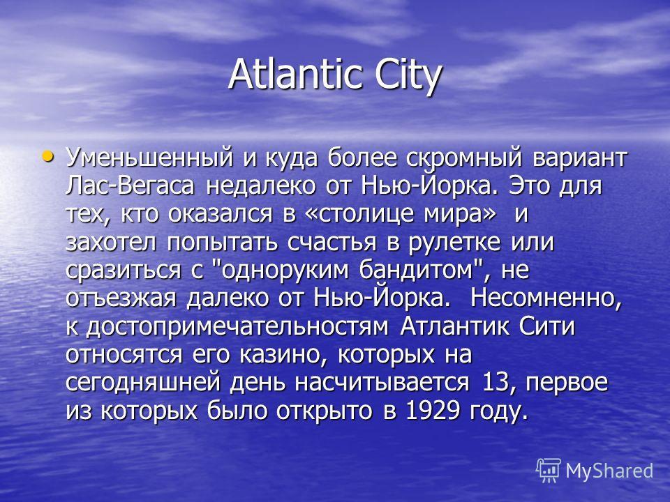 Atlantic City Уменьшенный и куда более скромный вариант Лас-Вегаса недалеко от Нью-Йорка. Это для тех, кто оказался в «столице мира» и захотел попытать счастья в рулетке или сразиться с