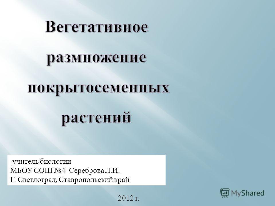 учитель биологии МБОУ СОШ 4 Сереброва Л.И. Г. Светлоград, Ставропольский край 2012 г.