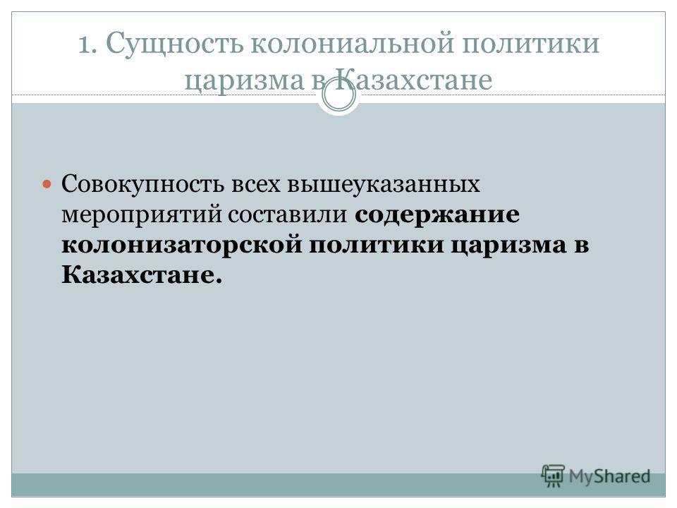 1. Сущность колониальной политики царизма в Казахстане Совокупность всех вышеуказанных мероприятий составили содержание колонизаторской политики царизма в Казахстане.