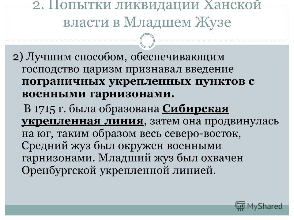 2. Попытки ликвидации Ханской власти в Младшем Жузе 2) Лучшим способом, обеспечивающим господство царизм признавал введение пограничных укрепленных пунктов с военными гарнизонами. В 1715 г. была образована Сибирская укрепленная линия, затем она продв