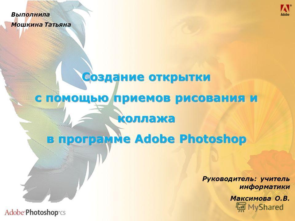 Создание открытки с помощью приемов рисования и коллажа в программе Adobe Photoshop Создание открытки с помощью приемов рисования и коллажа в программе Adobe Photoshop Руководитель: учитель информатики Максимова О.В. Выполнила Мошкина Татьяна