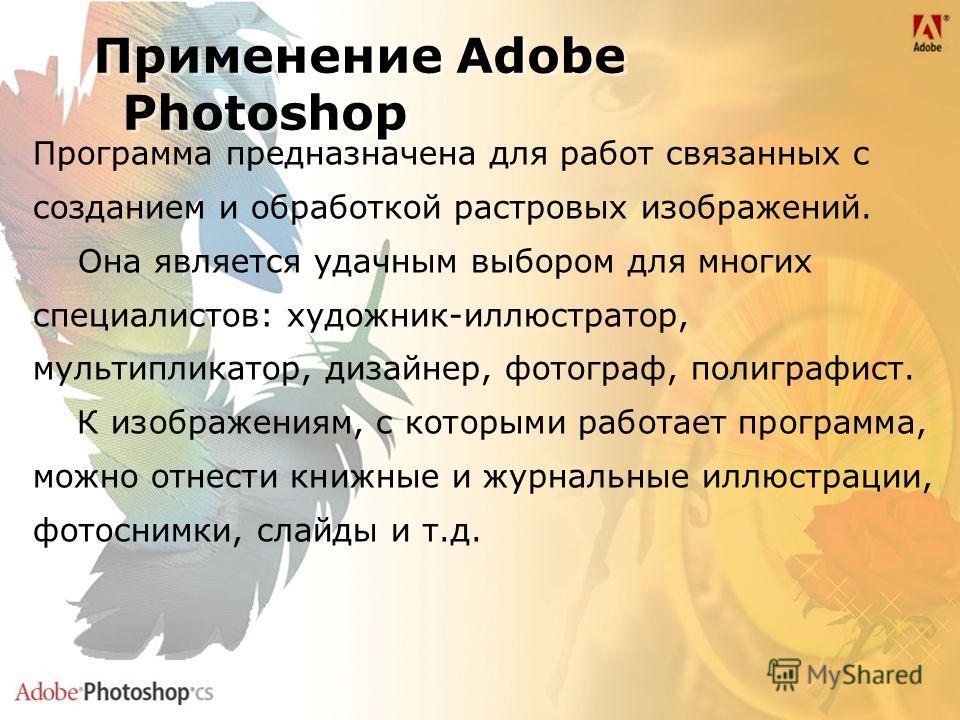 Применение Adobe Photoshop Применение Adobe Photoshop Программа предназначена для работ связанных с созданием и обработкой растровых изображений. Она является удачным выбором для многих специалистов: художник-иллюстратор, мультипликатор, дизайнер, фо