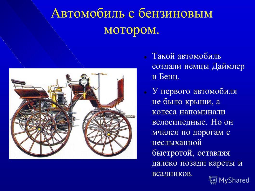 Автомобиль с бензиновым мотором. Такой автомобиль создали немцы Даймлер и Бенц. У первого автомобиля не было крыши, а колеса напоминали велосипедные. Но он мчался по дорогам с неслыханной быстротой, оставляя далеко позади кареты и всадников.