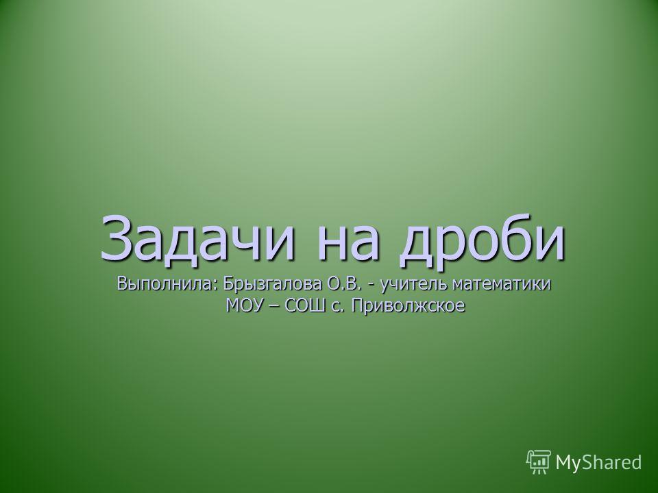 Задачи на дроби Выполнила: Брызгалова О.В. - учитель математики МОУ – СОШ с. Приволжское