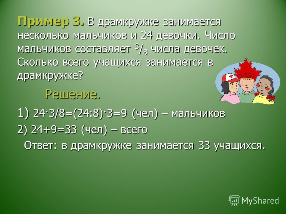 Пример 3. В драмкружке занимается несколько мальчиков и 24 девочки. Число мальчиков составляет 3 / 8 числа девочек. Сколько всего учащихся занимается в драмкружке? Решение. Решение. 1) 24·3/8=(24:8)·3=9 (чел) – мальчиков 2) 24+9=33 (чел) – всего Отве