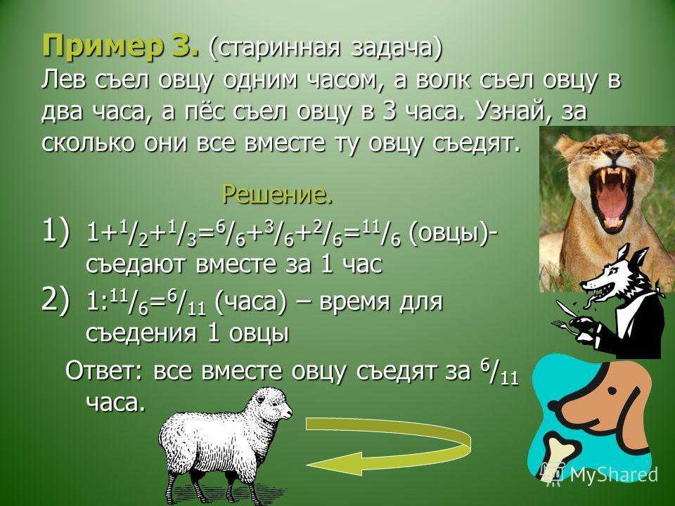 Пример 3. (старинная задача) Лев съел овцу одним часом, а волк съел овцу в два часа, а пёс съел овцу в 3 часа. Узнай, за сколько они все вместе ту овцу съедят. Решение. Решение. 1) 1+ 1 / 2 + 1 / 3 = 6 / 6 + 3 / 6 + 2 / 6 = 11 / 6 (овцы)- съедают вме