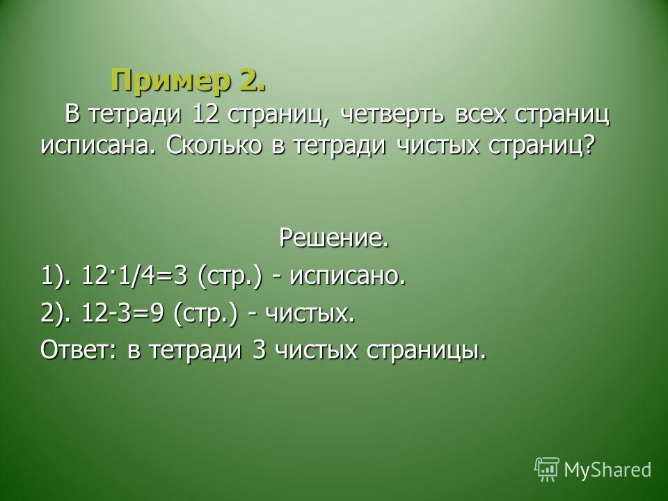 Пример 2. В тетради 12 страниц, четверть всех страниц исписана. Сколько в тетради чистых страниц? Пример 2. В тетради 12 страниц, четверть всех страниц исписана. Сколько в тетради чистых страниц? Решение. 1). 12·1/4=3 (стр.) - исписано. 2). 12-3=9 (с